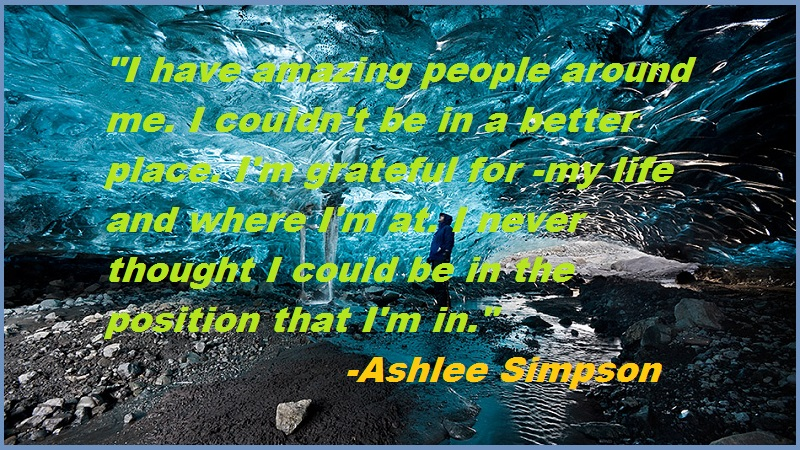 """I have amazing people around me. I couldn't be in a better place. I'm grateful for -my life and where I'm at. I never thought I could be in the position that I'm in.""-Ashlee Simpson"
