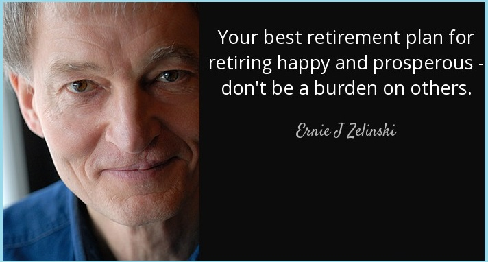 Your best retirement plan for retiring happy and prosperous – don't be a burden on others.