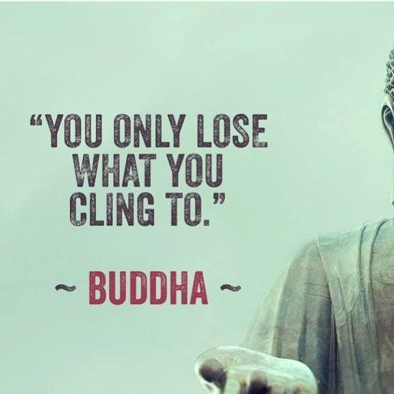 """""""You can only lose what you cling to.""""-Buddha"""