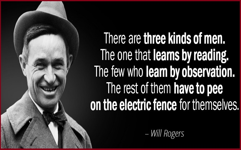 There are three kinds of men. The ones that learn by readin'. The few who learn by observation.
