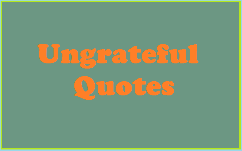 Motivational Ungrateful Quotes & Sayings