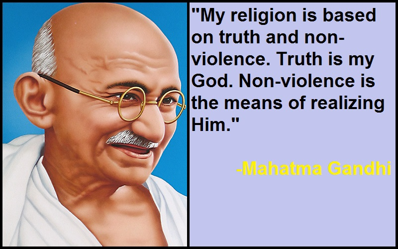 My religion is based on truth and non-violence. Truth is my God. Non-violence is the means of realizing Him.